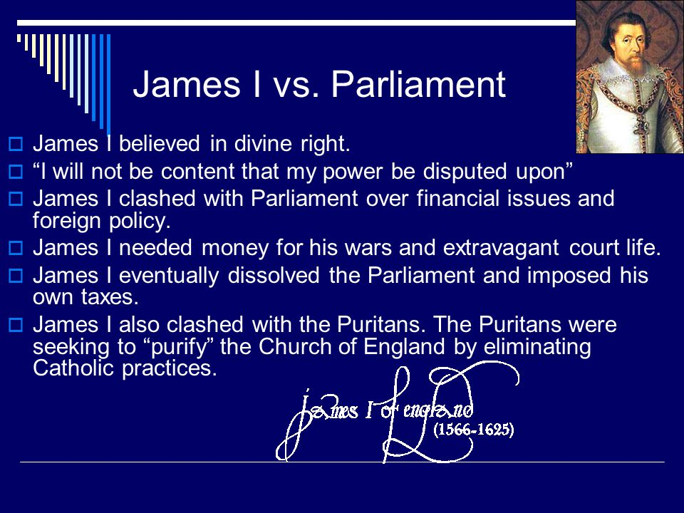 "James I vs. Parliament  James I believed in divine right.  ""I will not be content that my power be disputed upon""  James I clashed with Parliament"