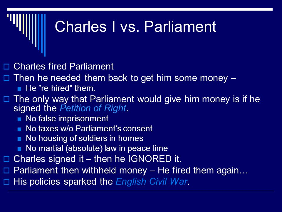 "Charles I vs. Parliament  Charles fired Parliament  Then he needed them back to get him some money – He ""re-hired"" them.  The only way that Parliam"