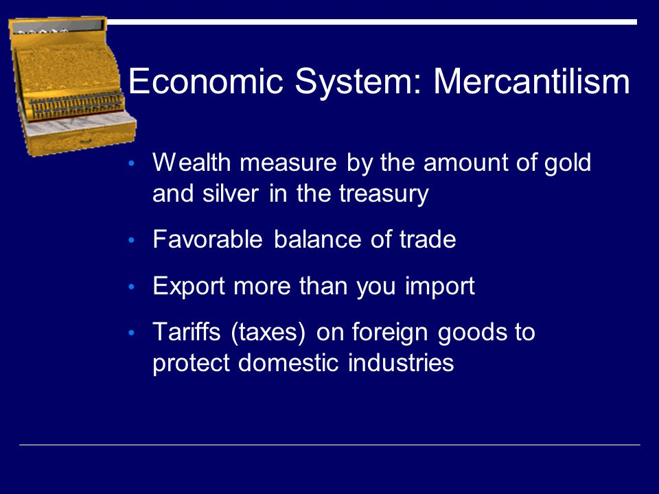 Economic System: Mercantilism Wealth measure by the amount of gold and silver in the treasury Favorable balance of trade Export more than you import T