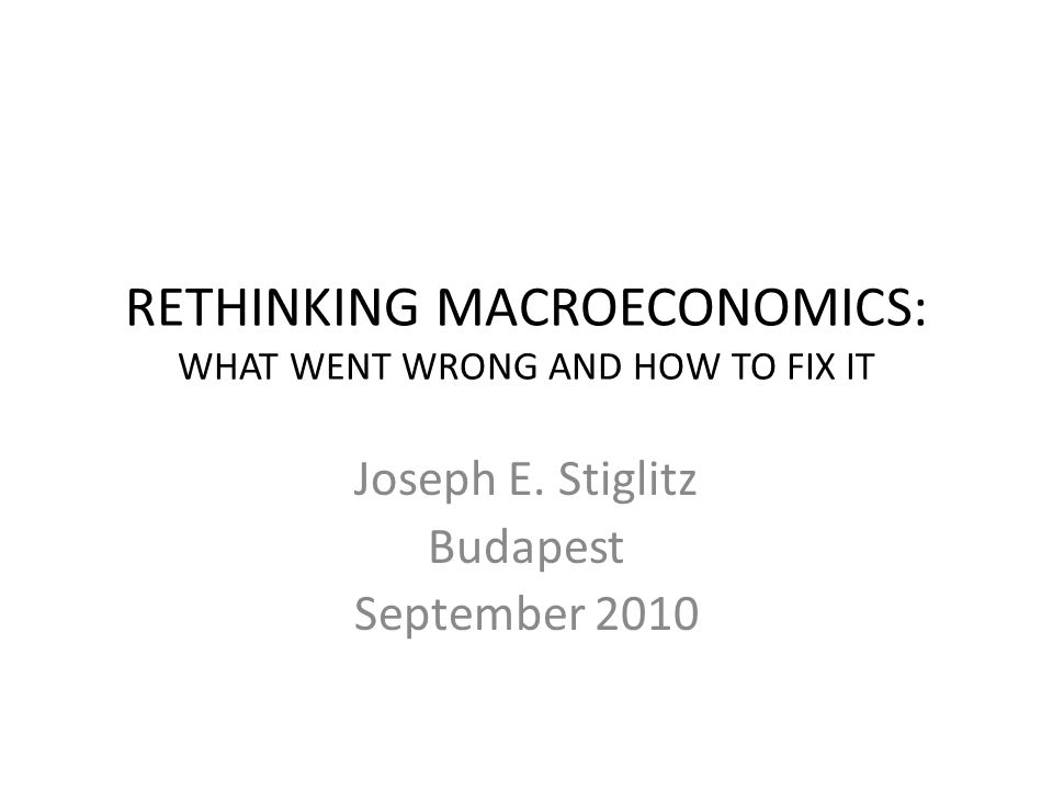 RETHINKING MACROECONOMICS: WHAT WENT WRONG AND HOW TO FIX IT Joseph E.