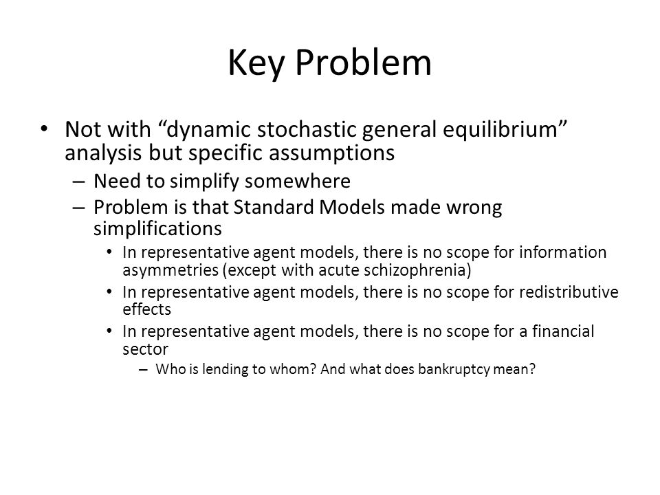 Key Problem Not with dynamic stochastic general equilibrium analysis but specific assumptions – Need to simplify somewhere – Problem is that Standard Models made wrong simplifications In representative agent models, there is no scope for information asymmetries (except with acute schizophrenia) In representative agent models, there is no scope for redistributive effects In representative agent models, there is no scope for a financial sector – Who is lending to whom.
