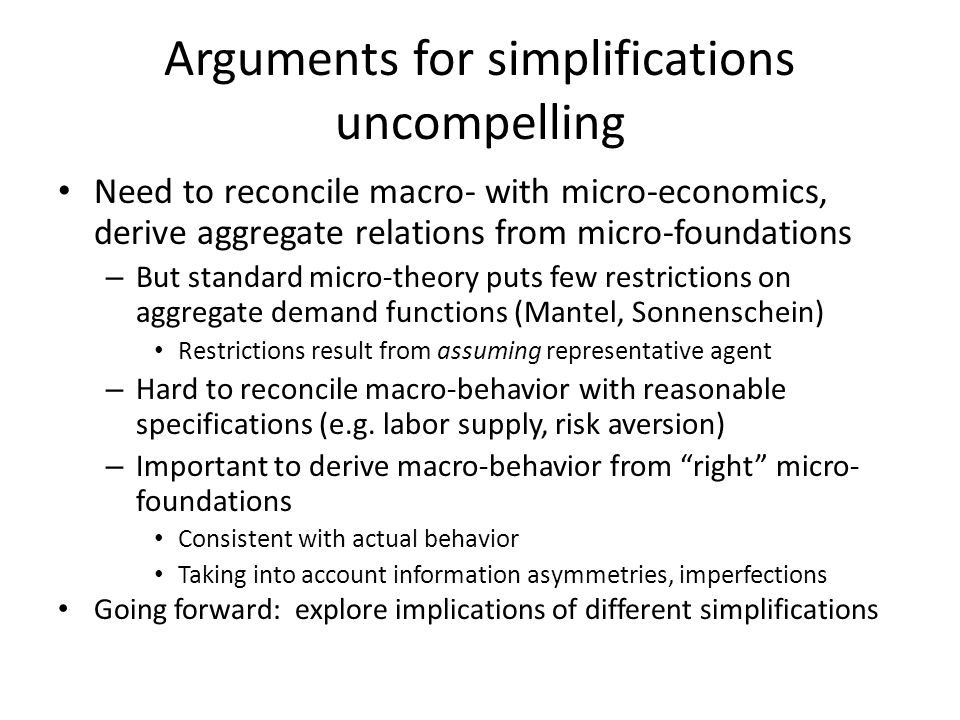 Arguments for simplifications uncompelling Need to reconcile macro- with micro-economics, derive aggregate relations from micro-foundations – But stan