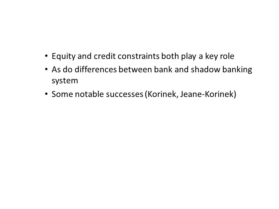 Equity and credit constraints both play a key role As do differences between bank and shadow banking system Some notable successes (Korinek, Jeane-Korinek)