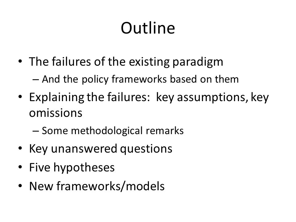 Outline The failures of the existing paradigm – And the policy frameworks based on them Explaining the failures: key assumptions, key omissions – Some methodological remarks Key unanswered questions Five hypotheses New frameworks/models