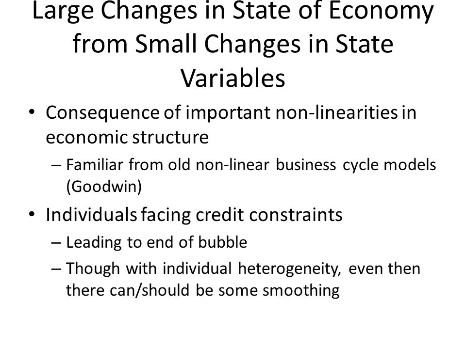 Large Changes in State of Economy from Small Changes in State Variables Consequence of important non-linearities in economic structure – Familiar from old non-linear business cycle models (Goodwin) Individuals facing credit constraints – Leading to end of bubble – Though with individual heterogeneity, even then there can/should be some smoothing