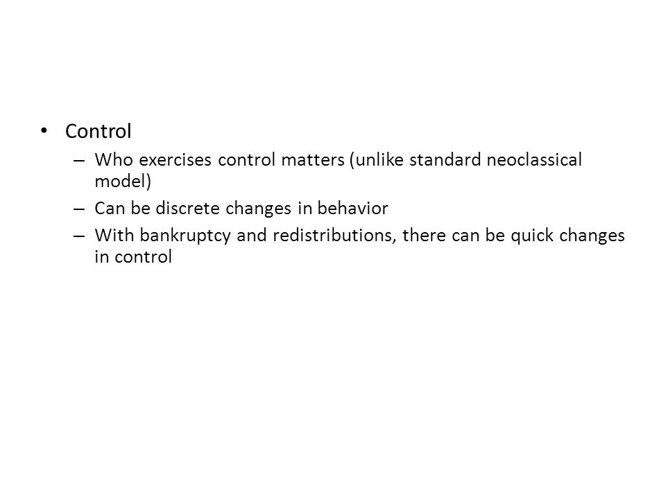 Control – Who exercises control matters (unlike standard neoclassical model) – Can be discrete changes in behavior – With bankruptcy and redistributio