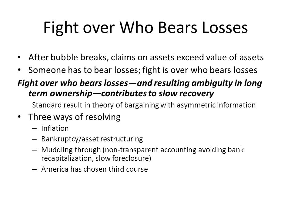 Fight over Who Bears Losses After bubble breaks, claims on assets exceed value of assets Someone has to bear losses; fight is over who bears losses Fight over who bears losses—and resulting ambiguity in long term ownership—contributes to slow recovery Standard result in theory of bargaining with asymmetric information Three ways of resolving – Inflation – Bankruptcy/asset restructuring – Muddling through (non-transparent accounting avoiding bank recapitalization, slow foreclosure) – America has chosen third course