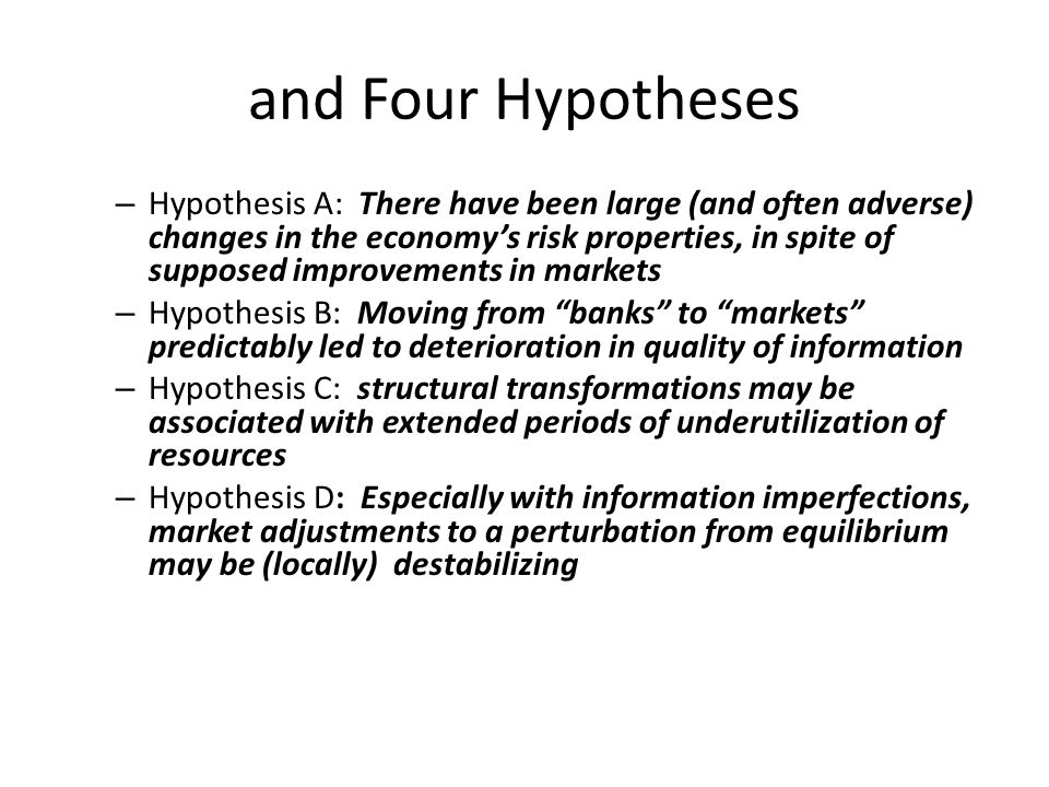 and Four Hypotheses – Hypothesis A: There have been large (and often adverse) changes in the economy's risk properties, in spite of supposed improvements in markets – Hypothesis B: Moving from banks to markets predictably led to deterioration in quality of information – Hypothesis C: structural transformations may be associated with extended periods of underutilization of resources – Hypothesis D: Especially with information imperfections, market adjustments to a perturbation from equilibrium may be (locally) destabilizing