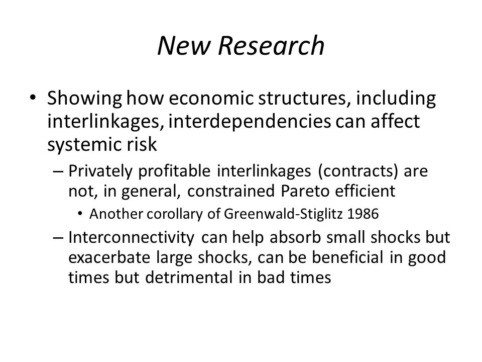 New Research Showing how economic structures, including interlinkages, interdependencies can affect systemic risk – Privately profitable interlinkages (contracts) are not, in general, constrained Pareto efficient Another corollary of Greenwald-Stiglitz 1986 – Interconnectivity can help absorb small shocks but exacerbate large shocks, can be beneficial in good times but detrimental in bad times