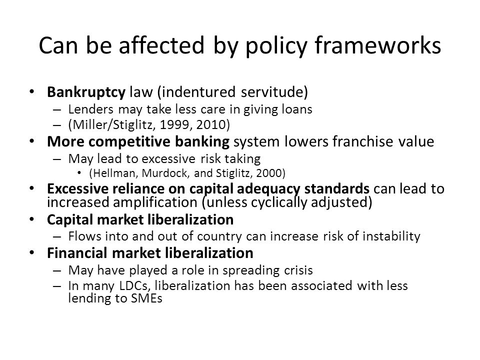 Can be affected by policy frameworks Bankruptcy law (indentured servitude) – Lenders may take less care in giving loans – (Miller/Stiglitz, 1999, 2010) More competitive banking system lowers franchise value – May lead to excessive risk taking (Hellman, Murdock, and Stiglitz, 2000) Excessive reliance on capital adequacy standards can lead to increased amplification (unless cyclically adjusted) Capital market liberalization – Flows into and out of country can increase risk of instability Financial market liberalization – May have played a role in spreading crisis – In many LDCs, liberalization has been associated with less lending to SMEs