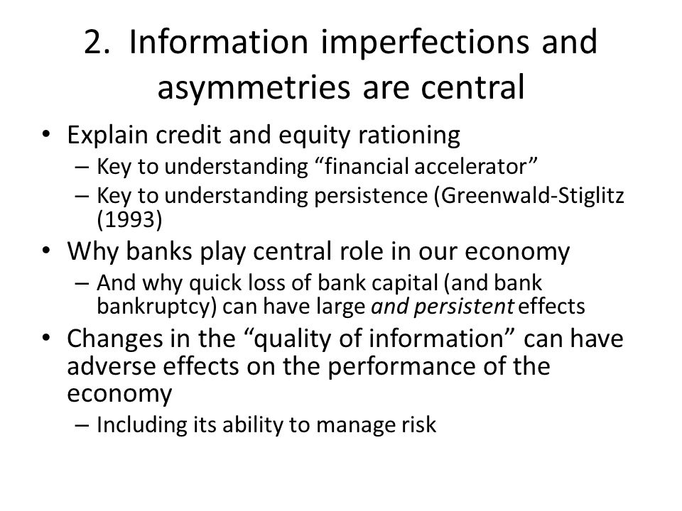 """2. Information imperfections and asymmetries are central Explain credit and equity rationing – Key to understanding """"financial accelerator"""" – Key to u"""