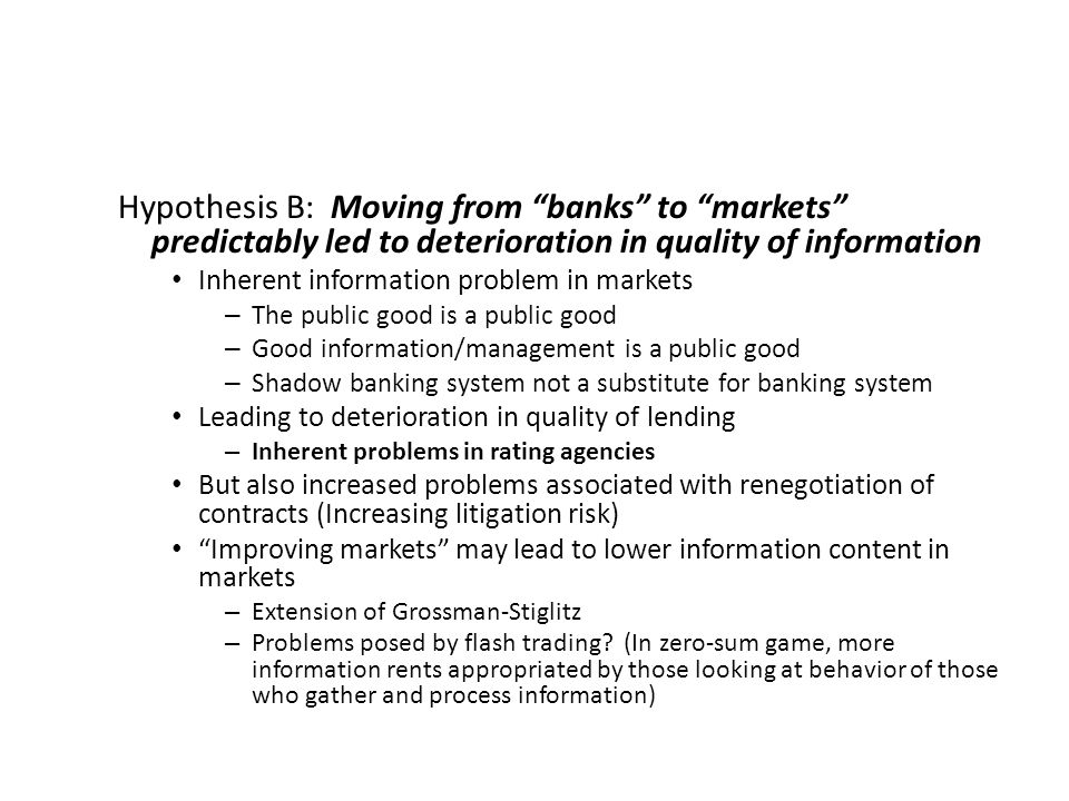 Hypothesis B: Moving from banks to markets predictably led to deterioration in quality of information Inherent information problem in markets – The public good is a public good – Good information/management is a public good – Shadow banking system not a substitute for banking system Leading to deterioration in quality of lending – Inherent problems in rating agencies But also increased problems associated with renegotiation of contracts (Increasing litigation risk) Improving markets may lead to lower information content in markets – Extension of Grossman-Stiglitz – Problems posed by flash trading.