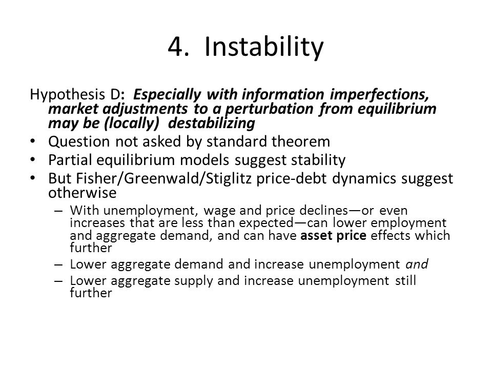 4. Instability Hypothesis D: Especially with information imperfections, market adjustments to a perturbation from equilibrium may be (locally) destabi
