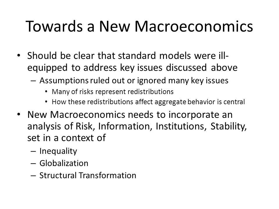 Towards a New Macroeconomics Should be clear that standard models were ill- equipped to address key issues discussed above – Assumptions ruled out or ignored many key issues Many of risks represent redistributions How these redistributions affect aggregate behavior is central New Macroeconomics needs to incorporate an analysis of Risk, Information, Institutions, Stability, set in a context of – Inequality – Globalization – Structural Transformation