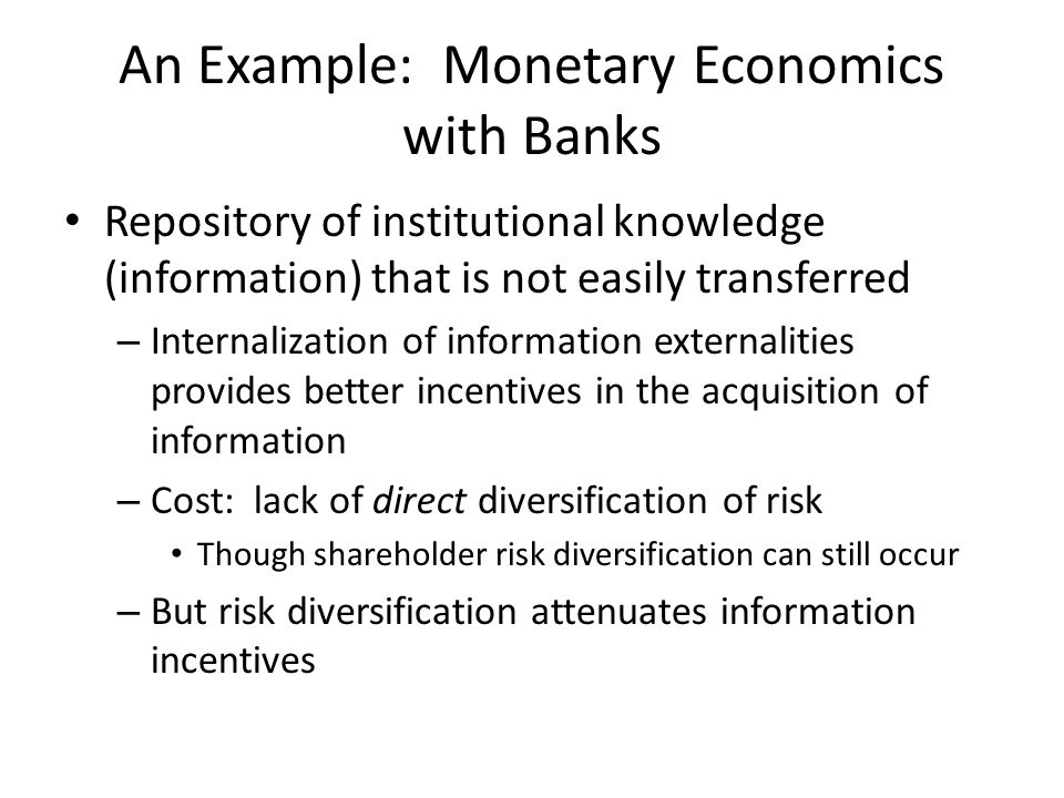 An Example: Monetary Economics with Banks Repository of institutional knowledge (information) that is not easily transferred – Internalization of information externalities provides better incentives in the acquisition of information – Cost: lack of direct diversification of risk Though shareholder risk diversification can still occur – But risk diversification attenuates information incentives