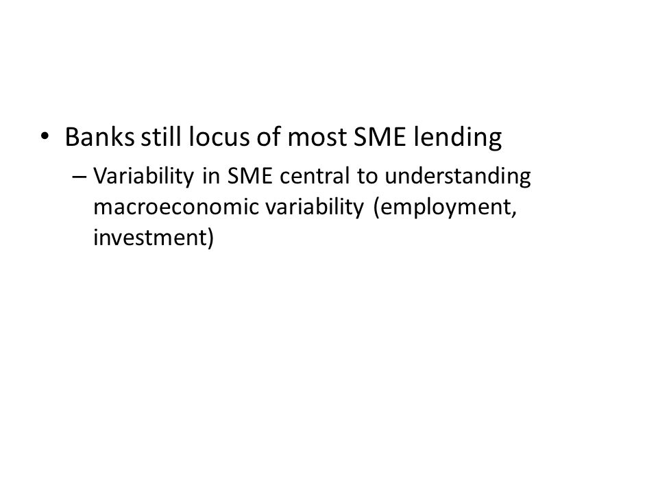 Banks still locus of most SME lending – Variability in SME central to understanding macroeconomic variability (employment, investment)