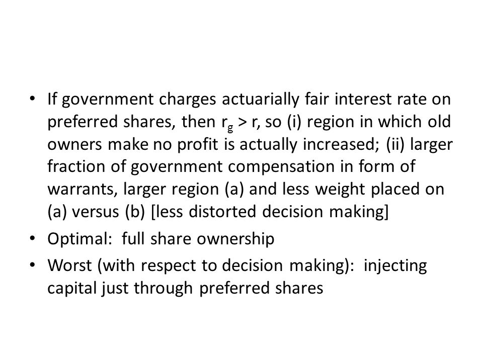 If government charges actuarially fair interest rate on preferred shares, then r g > r, so (i) region in which old owners make no profit is actually increased; (ii) larger fraction of government compensation in form of warrants, larger region (a) and less weight placed on (a) versus (b) [less distorted decision making] Optimal: full share ownership Worst (with respect to decision making): injecting capital just through preferred shares