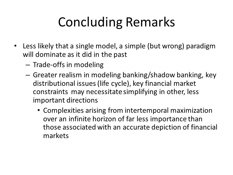 Concluding Remarks Less likely that a single model, a simple (but wrong) paradigm will dominate as it did in the past – Trade-offs in modeling – Greater realism in modeling banking/shadow banking, key distributional issues (life cycle), key financial market constraints may necessitate simplifying in other, less important directions Complexities arising from intertemporal maximization over an infinite horizon of far less importance than those associated with an accurate depiction of financial markets