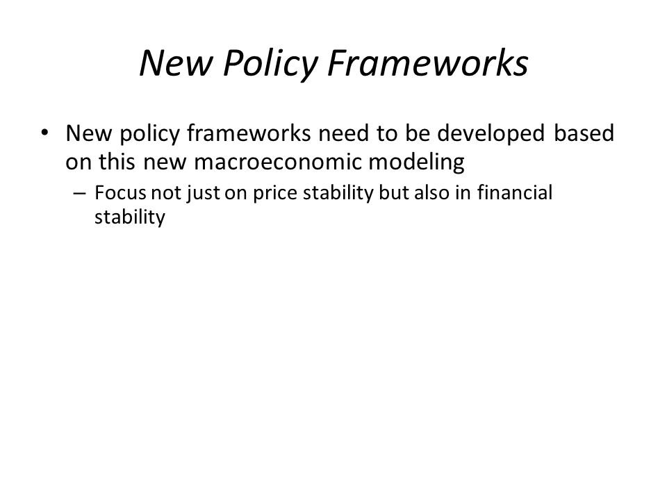 New Policy Frameworks New policy frameworks need to be developed based on this new macroeconomic modeling – Focus not just on price stability but also in financial stability