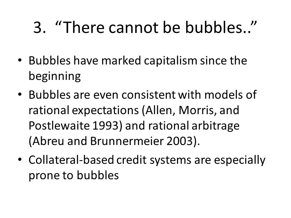 """3. """"There cannot be bubbles.."""" Bubbles have marked capitalism since the beginning Bubbles are even consistent with models of rational expectations (Al"""