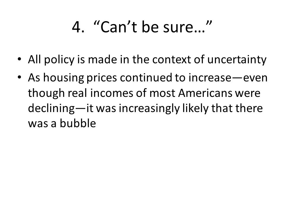 """4. """"Can't be sure…"""" All policy is made in the context of uncertainty As housing prices continued to increase—even though real incomes of most American"""