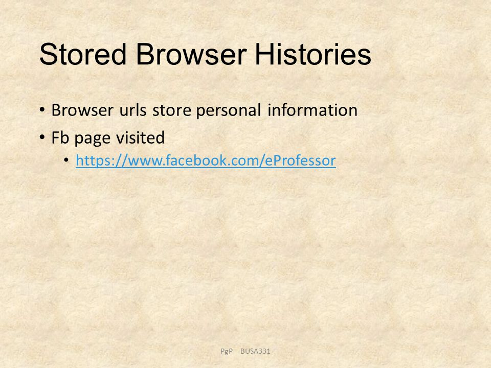 Stored Browser Histories Browser urls store personal information Fb page visited https://www.facebook.com/eProfessor PgP BUSA331
