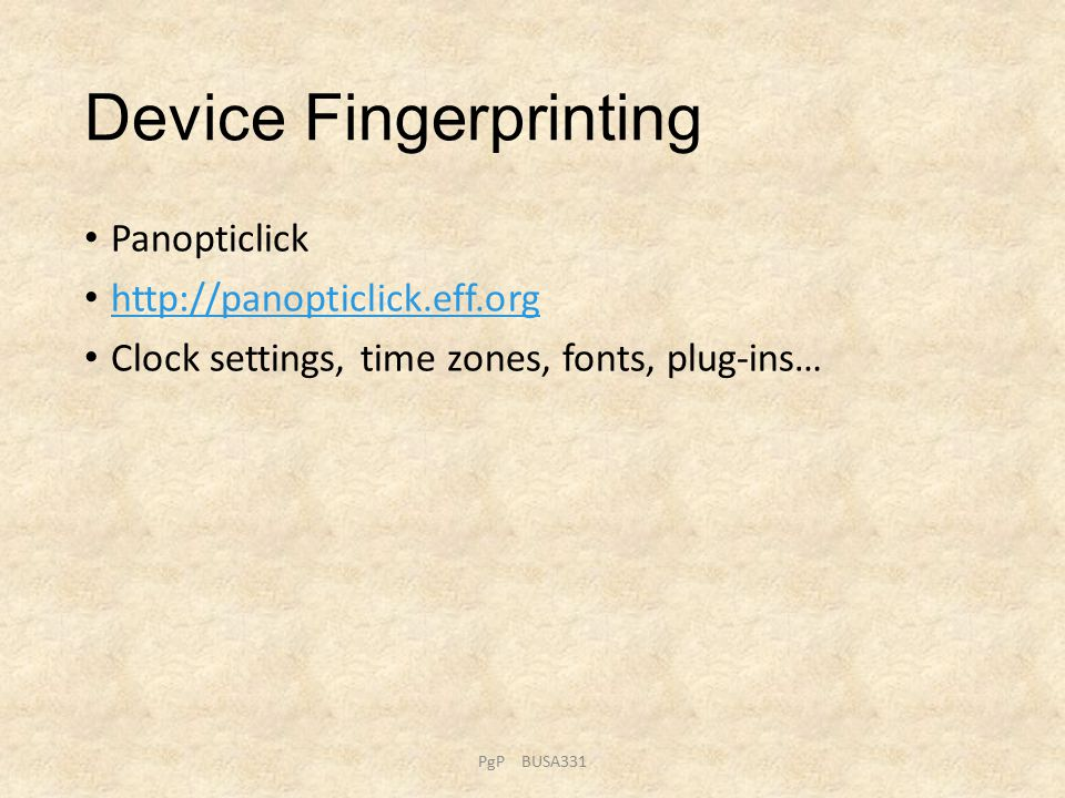 Device Fingerprinting Panopticlick http://panopticlick.eff.org Clock settings, time zones, fonts, plug-ins… PgP BUSA331