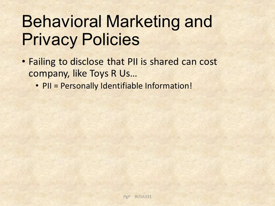 Behavioral Marketing and Privacy Policies Failing to disclose that PII is shared can cost company, like Toys R Us… PII = Personally Identifiable Information.
