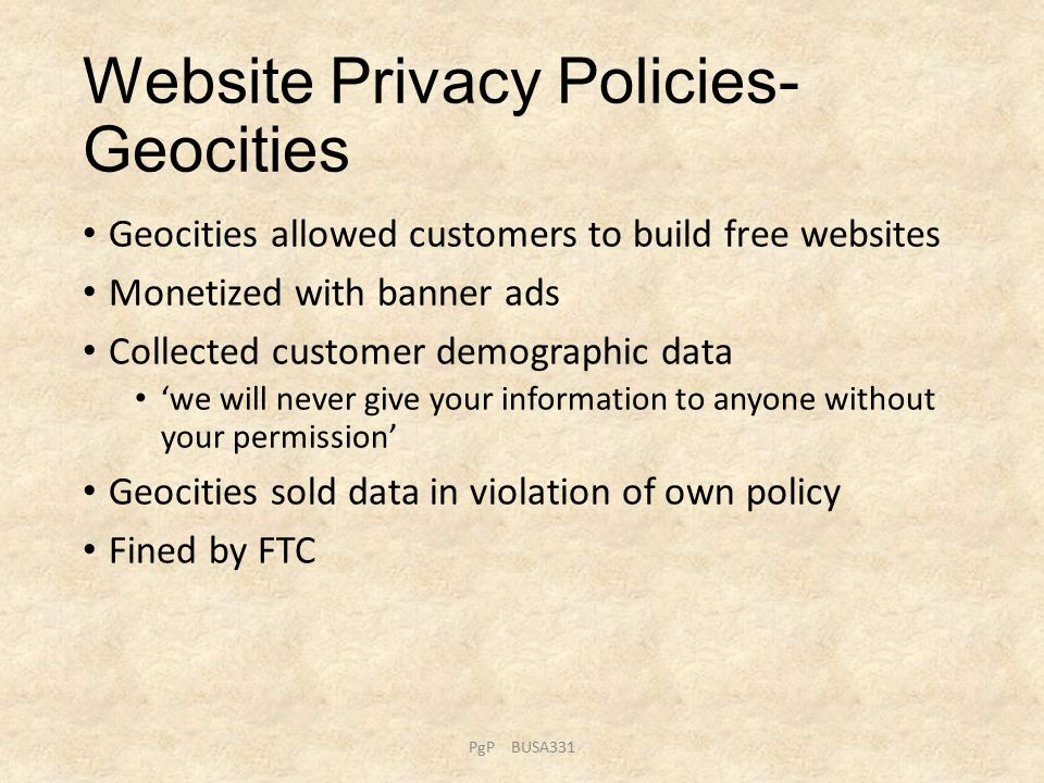 Website Privacy Policies- Geocities Geocities allowed customers to build free websites Monetized with banner ads Collected customer demographic data 'we will never give your information to anyone without your permission' Geocities sold data in violation of own policy Fined by FTC PgP BUSA331