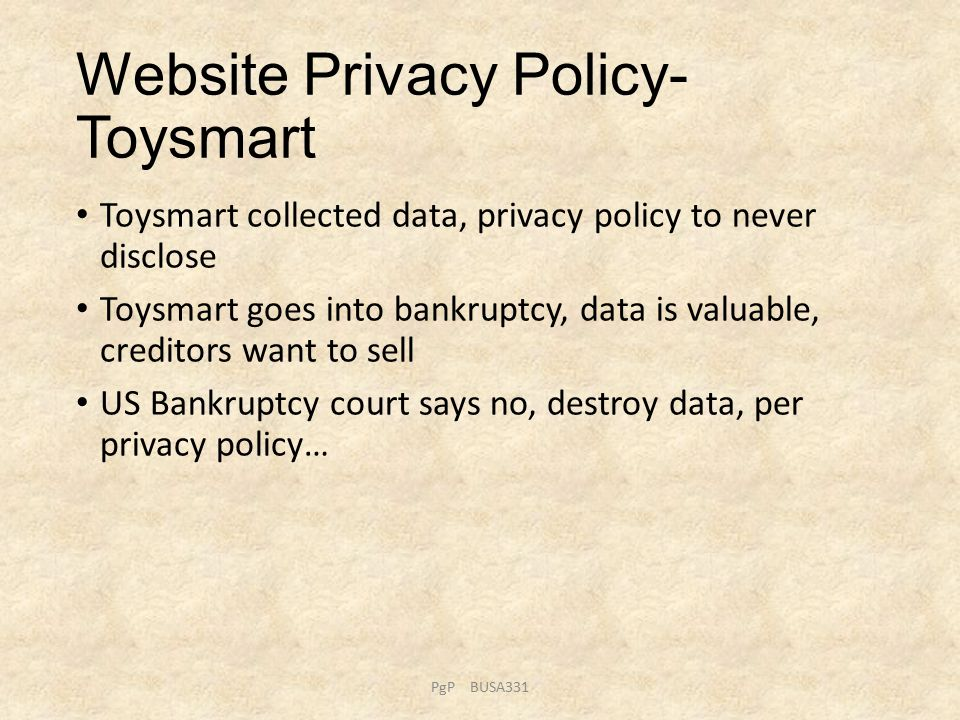 Website Privacy Policy- Toysmart Toysmart collected data, privacy policy to never disclose Toysmart goes into bankruptcy, data is valuable, creditors want to sell US Bankruptcy court says no, destroy data, per privacy policy… PgP BUSA331