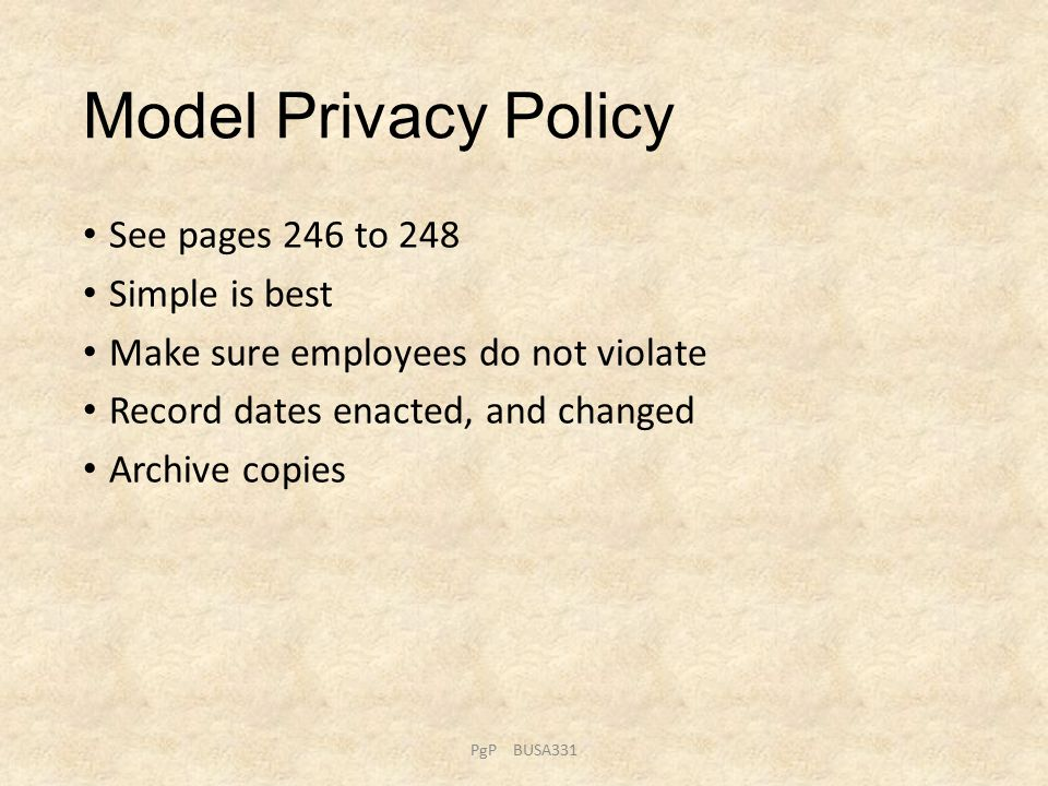Model Privacy Policy See pages 246 to 248 Simple is best Make sure employees do not violate Record dates enacted, and changed Archive copies PgP BUSA331