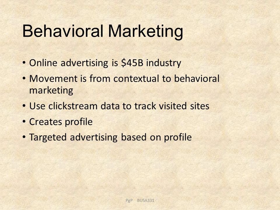 Behavioral Marketing Online advertising is $45B industry Movement is from contextual to behavioral marketing Use clickstream data to track visited sites Creates profile Targeted advertising based on profile PgP BUSA331