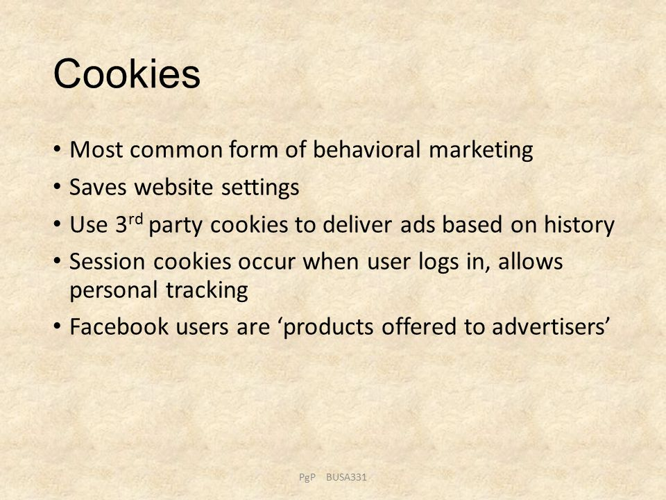 Cookies Most common form of behavioral marketing Saves website settings Use 3 rd party cookies to deliver ads based on history Session cookies occur when user logs in, allows personal tracking Facebook users are 'products offered to advertisers' PgP BUSA331