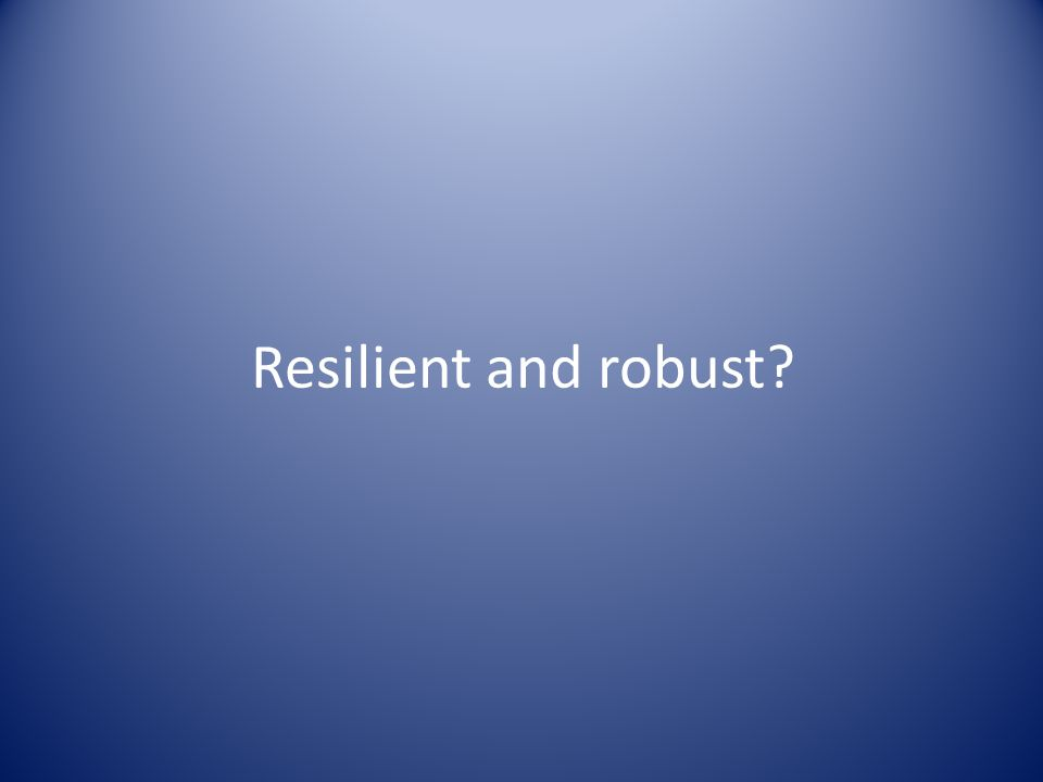 Resilient and robust