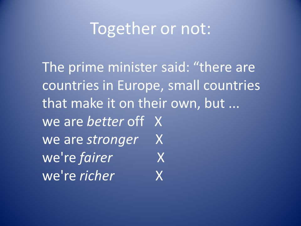 Together or not: The prime minister said: there are countries in Europe, small countries that make it on their own, but...