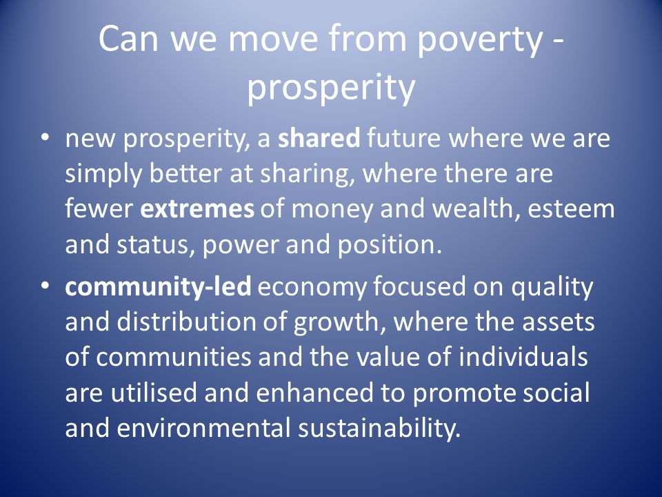 Can we move from poverty - prosperity new prosperity, a shared future where we are simply better at sharing, where there are fewer extremes of money and wealth, esteem and status, power and position.