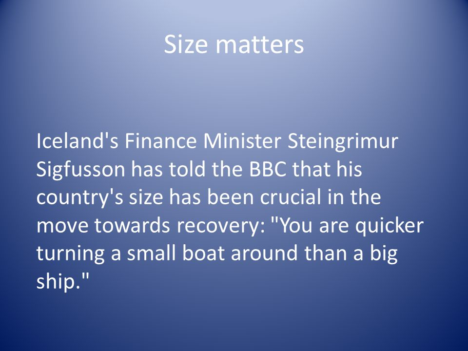 Size matters Iceland s Finance Minister Steingrimur Sigfusson has told the BBC that his country s size has been crucial in the move towards recovery: You are quicker turning a small boat around than a big ship.