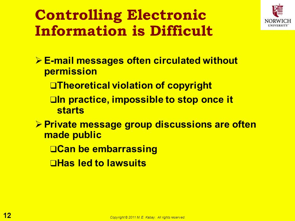 12 Copyright © 2011 M. E. Kabay. All rights reserved. Controlling Electronic Information is Difficult  E-mail messages often circulated without permi
