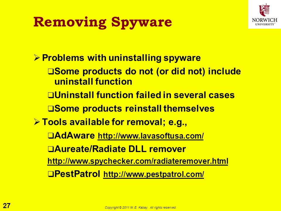 27 Copyright © 2011 M. E. Kabay. All rights reserved. Removing Spyware  Problems with uninstalling spyware  Some products do not (or did not) includ