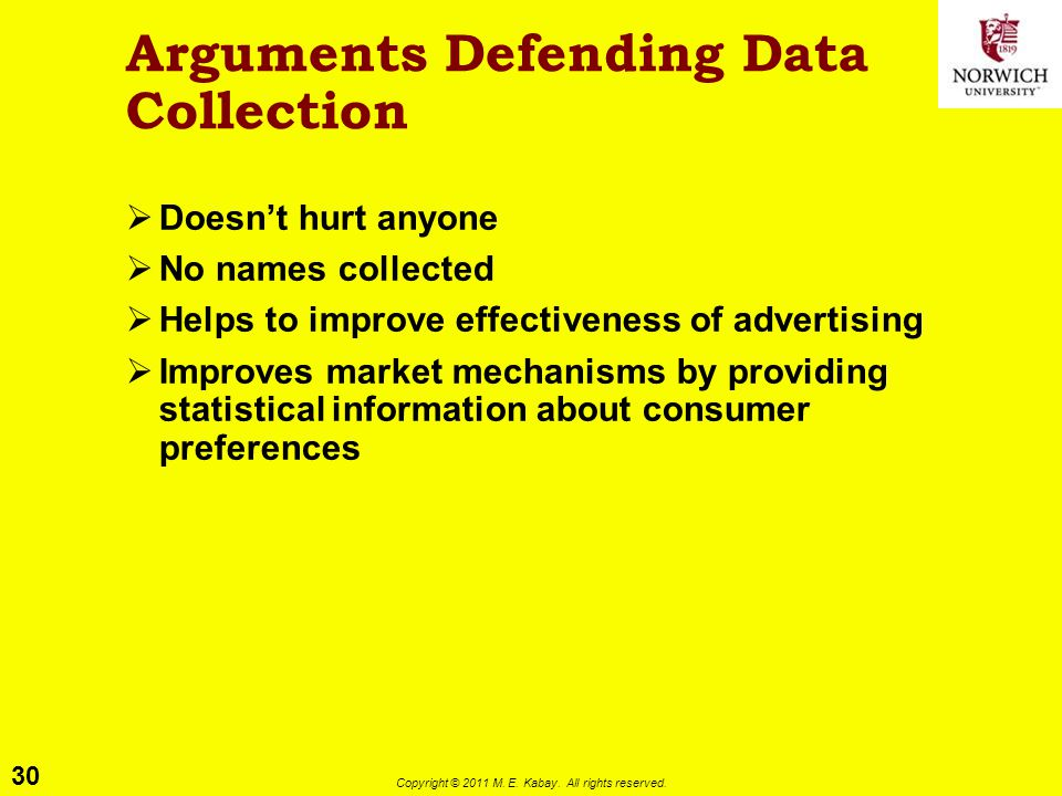 30 Copyright © 2011 M. E. Kabay. All rights reserved. Arguments Defending Data Collection  Doesn't hurt anyone  No names collected  Helps to improv