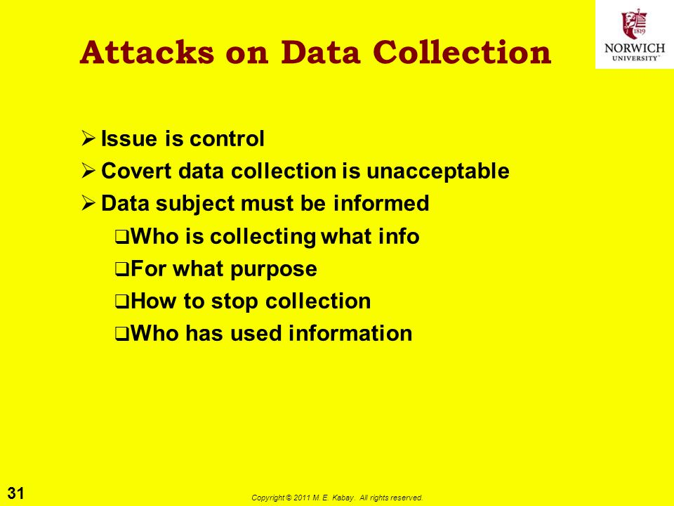 31 Copyright © 2011 M. E. Kabay. All rights reserved. Attacks on Data Collection  Issue is control  Covert data collection is unacceptable  Data su