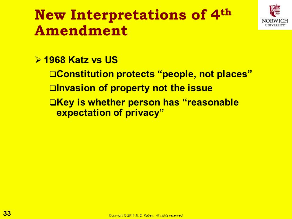 """33 Copyright © 2011 M. E. Kabay. All rights reserved. New Interpretations of 4 th Amendment  1968 Katz vs US  Constitution protects """"people, not pla"""