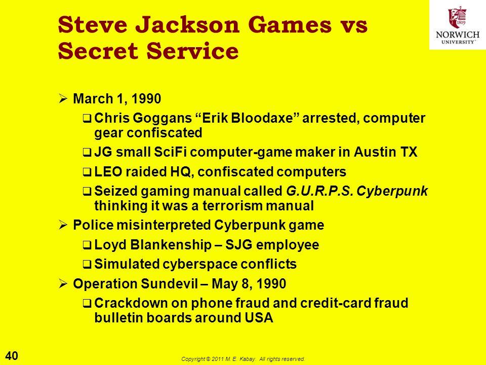 "40 Copyright © 2011 M. E. Kabay. All rights reserved. Steve Jackson Games vs Secret Service  March 1, 1990  Chris Goggans ""Erik Bloodaxe"" arrested,"