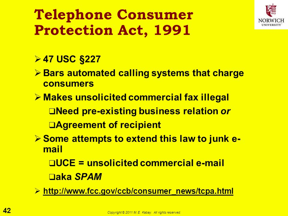 42 Copyright © 2011 M. E. Kabay. All rights reserved. Telephone Consumer Protection Act, 1991  47 USC §227  Bars automated calling systems that char