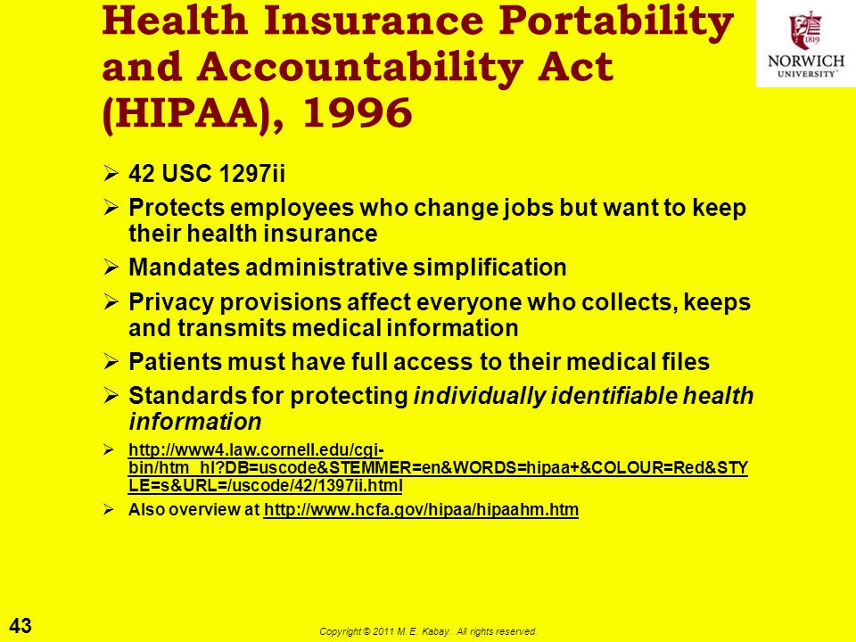 43 Copyright © 2011 M. E. Kabay. All rights reserved. Health Insurance Portability and Accountability Act (HIPAA), 1996  42 USC 1297ii  Protects emp