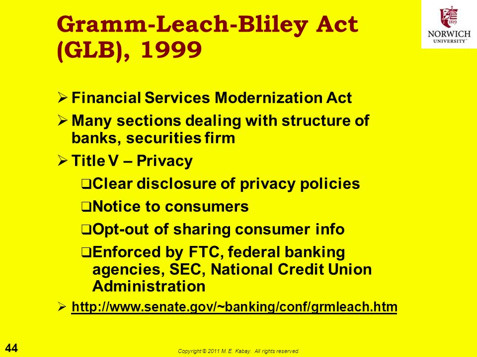44 Copyright © 2011 M. E. Kabay. All rights reserved. Gramm-Leach-Bliley Act (GLB), 1999  Financial Services Modernization Act  Many sections dealin