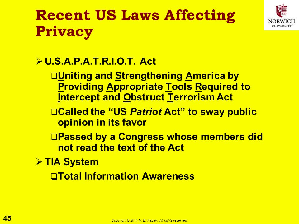 45 Copyright © 2011 M. E. Kabay. All rights reserved. Recent US Laws Affecting Privacy  U.S.A.P.A.T.R.I.O.T. Act  Uniting and Strengthening America