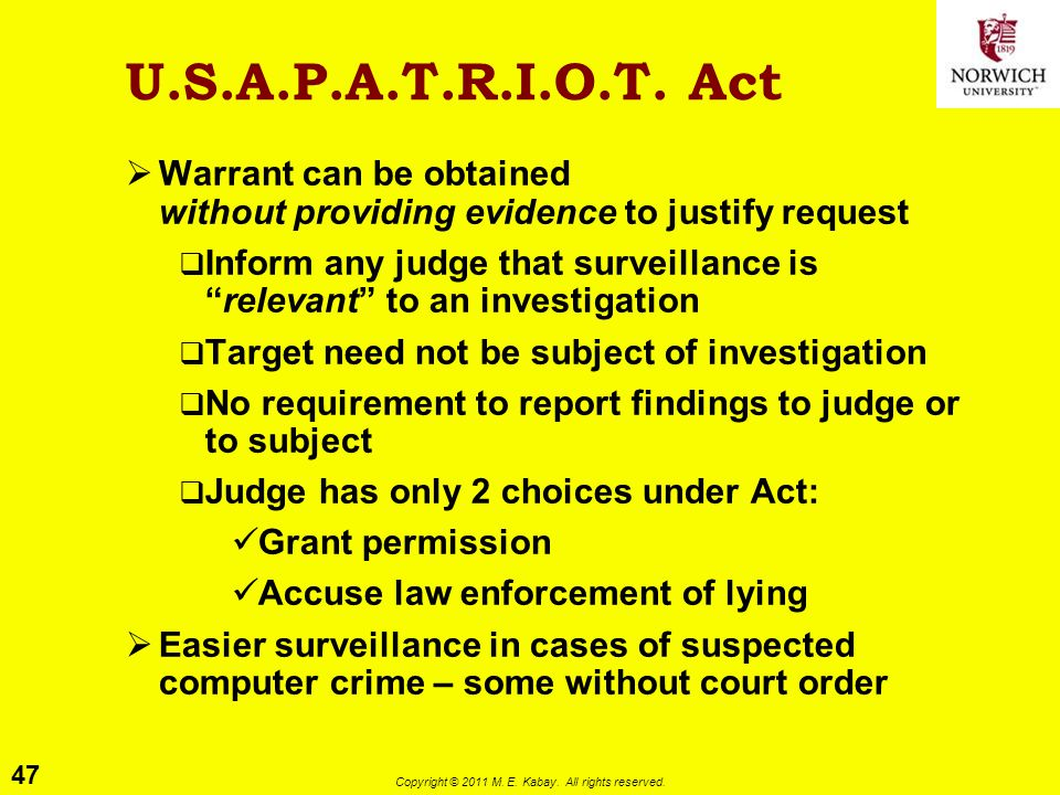 47 Copyright © 2011 M. E. Kabay. All rights reserved. U.S.A.P.A.T.R.I.O.T. Act  Warrant can be obtained without providing evidence to justify request