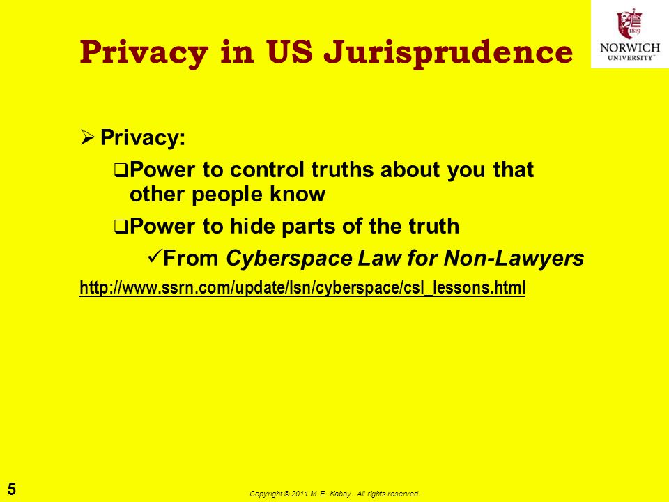 5 Copyright © 2011 M. E. Kabay. All rights reserved. Privacy in US Jurisprudence  Privacy:  Power to control truths about you that other people know