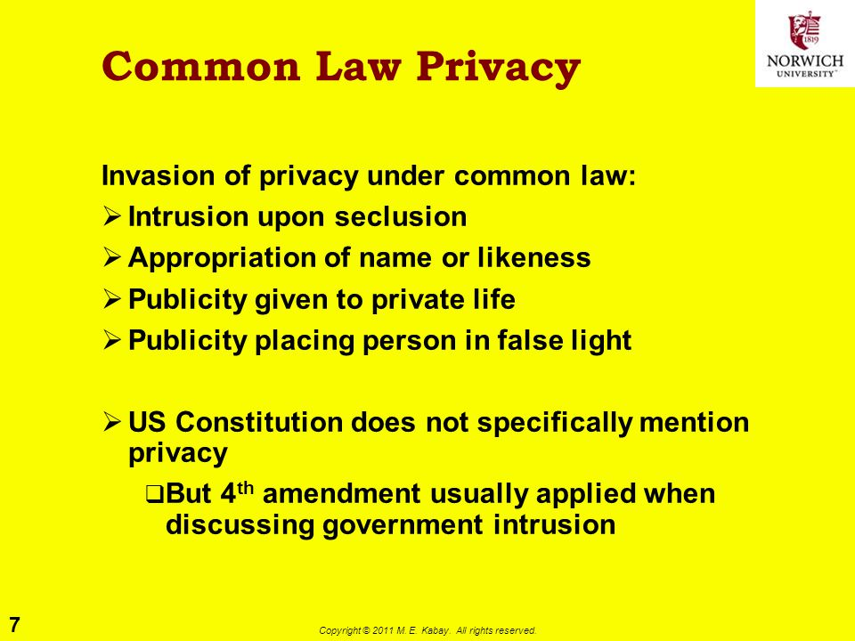 7 Copyright © 2011 M. E. Kabay. All rights reserved. Common Law Privacy Invasion of privacy under common law:  Intrusion upon seclusion  Appropriati
